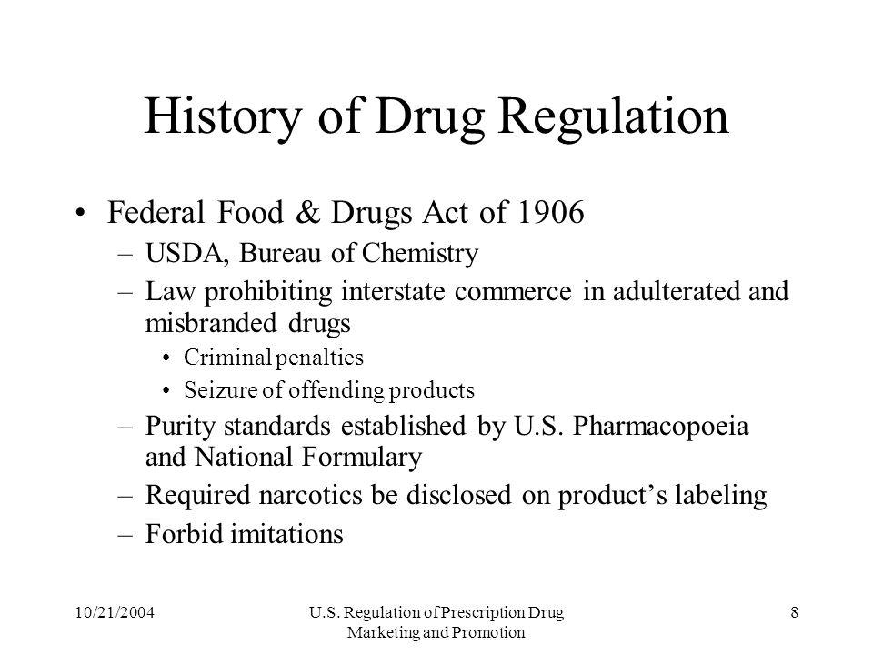 10/21/2004U.S. Regulation of Prescription Drug Marketing and Promotion 8 History of Drug Regulation Federal Food & Drugs Act of 1906 –USDA, Bureau of