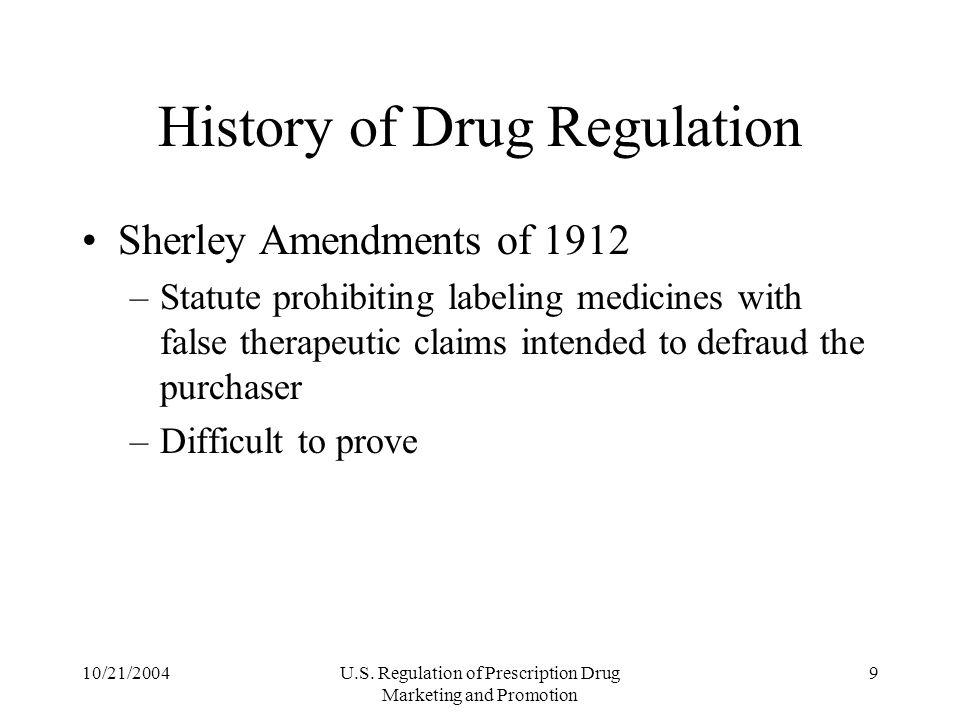 10/21/2004U.S. Regulation of Prescription Drug Marketing and Promotion 9 History of Drug Regulation Sherley Amendments of 1912 –Statute prohibiting la