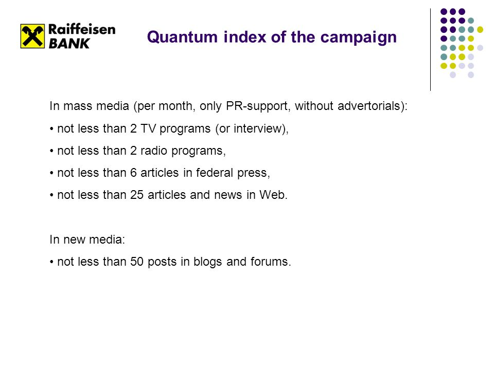 Quantum index of the campaign In mass media (per month, only PR-support, without advertorials): not less than 2 TV programs (or interview), not less than 2 radio programs, not less than 6 articles in federal press, not less than 25 articles and news in Web.