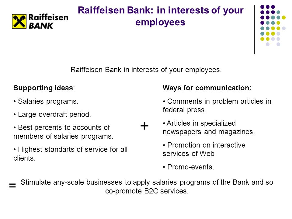 Raiffeisen Bank: in interests of your employees Raiffeisen Bank in interests of your employees. Supporting ideas: Salaries programs. Large overdraft p