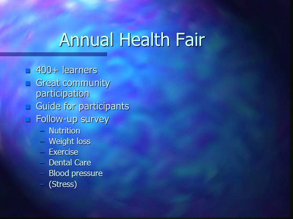 Annual Health Fair n 400+ learners n Great community participation n Guide for participants n Follow-up survey –Nutrition –Weight loss –Exercise –Dental Care –Blood pressure –(Stress)
