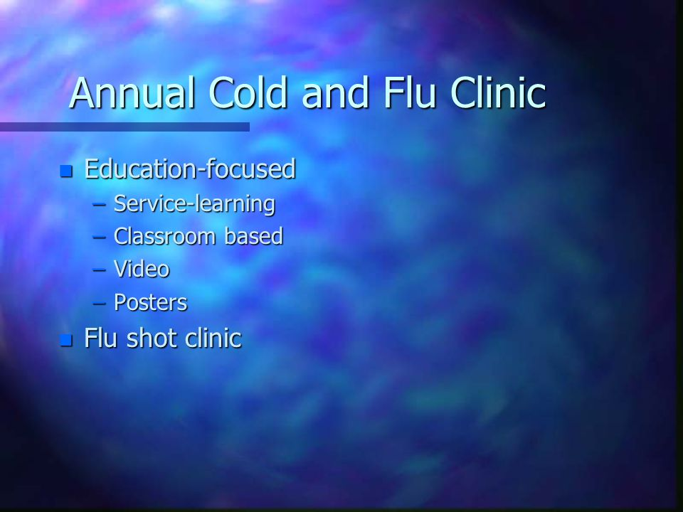 Annual Cold and Flu Clinic n Education-focused –Service-learning –Classroom based –Video –Posters n Flu shot clinic