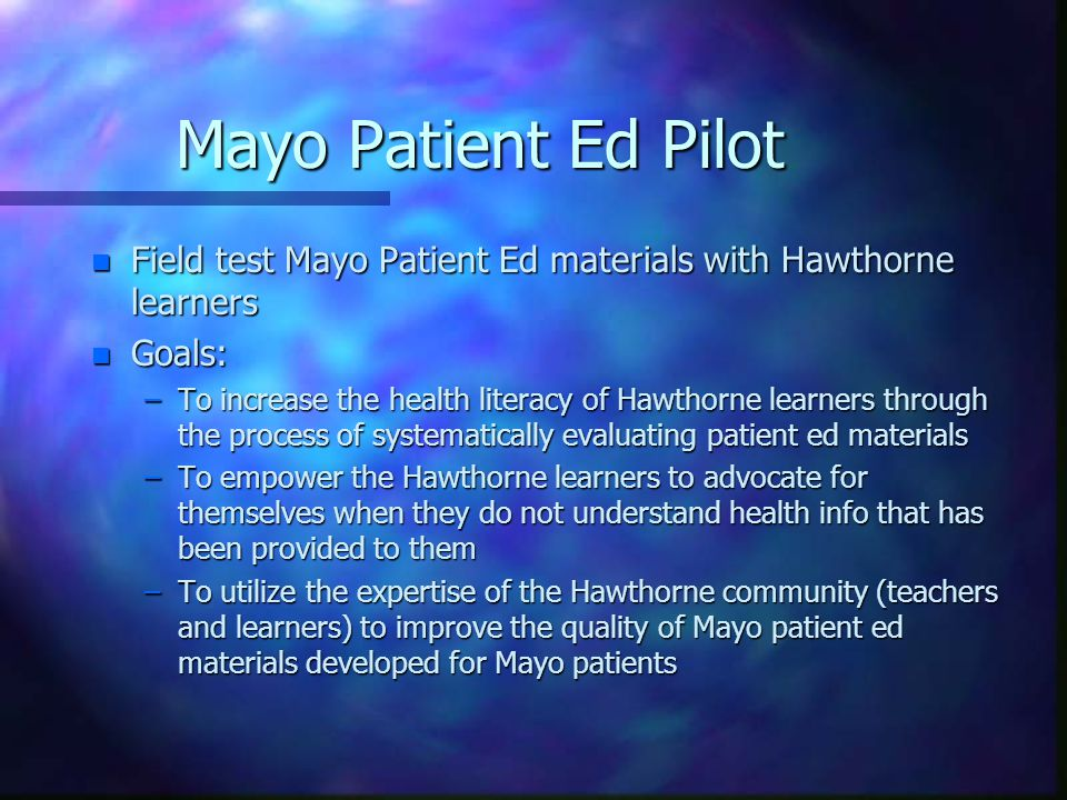 Mayo Patient Ed Pilot n Field test Mayo Patient Ed materials with Hawthorne learners n Goals: –To increase the health literacy of Hawthorne learners through the process of systematically evaluating patient ed materials –To empower the Hawthorne learners to advocate for themselves when they do not understand health info that has been provided to them –To utilize the expertise of the Hawthorne community (teachers and learners) to improve the quality of Mayo patient ed materials developed for Mayo patients
