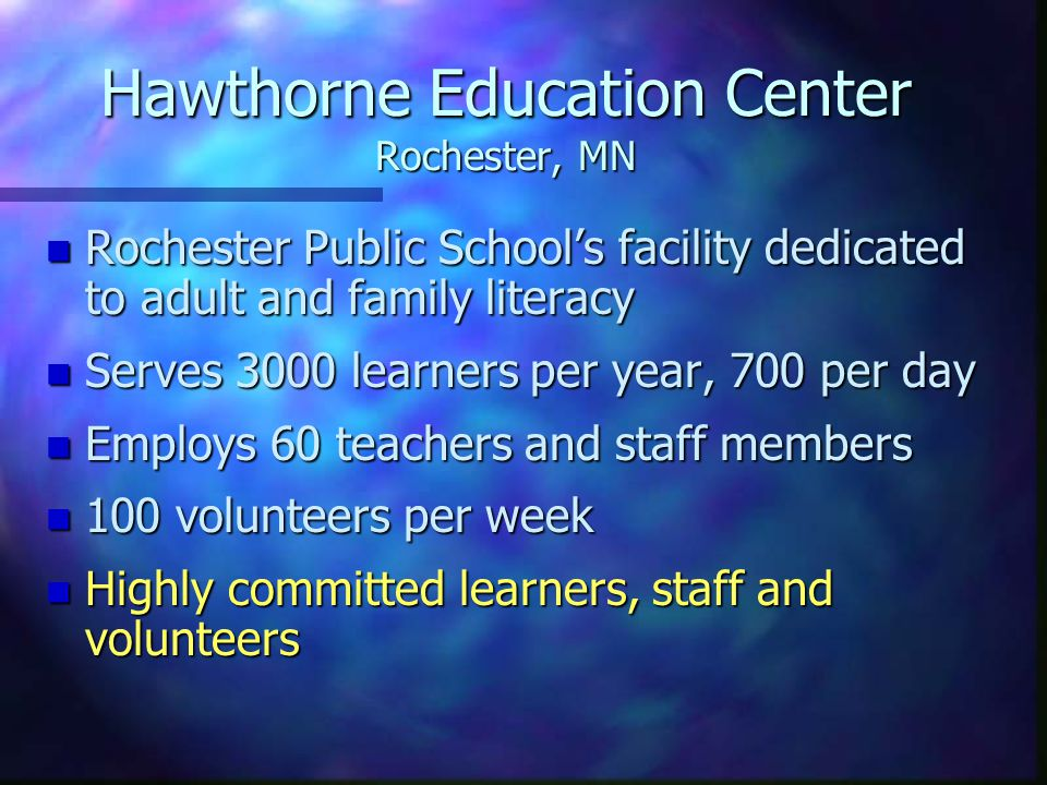n Rochester Public Schools facility dedicated to adult and family literacy n Serves 3000 learners per year, 700 per day n Employs 60 teachers and staff members n 100 volunteers per week n Highly committed learners, staff and volunteers Hawthorne Education Center Rochester, MN