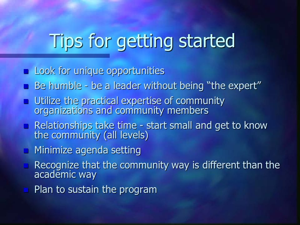 Tips for getting started n Look for unique opportunities n Be humble - be a leader without being the expert n Utilize the practical expertise of community organizations and community members n Relationships take time - start small and get to know the community (all levels) n Minimize agenda setting n Recognize that the community way is different than the academic way n Plan to sustain the program