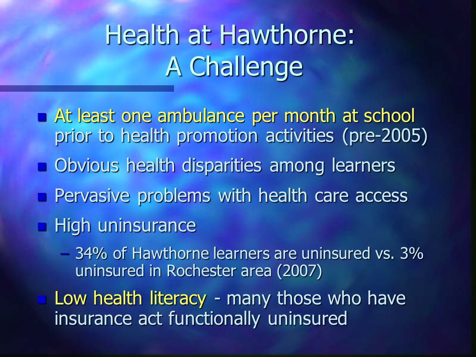Health at Hawthorne: A Challenge n At least one ambulance per month at school prior to health promotion activities (pre-2005) n Obvious health disparities among learners n Pervasive problems with health care access n High uninsurance –34% of Hawthorne learners are uninsured vs.