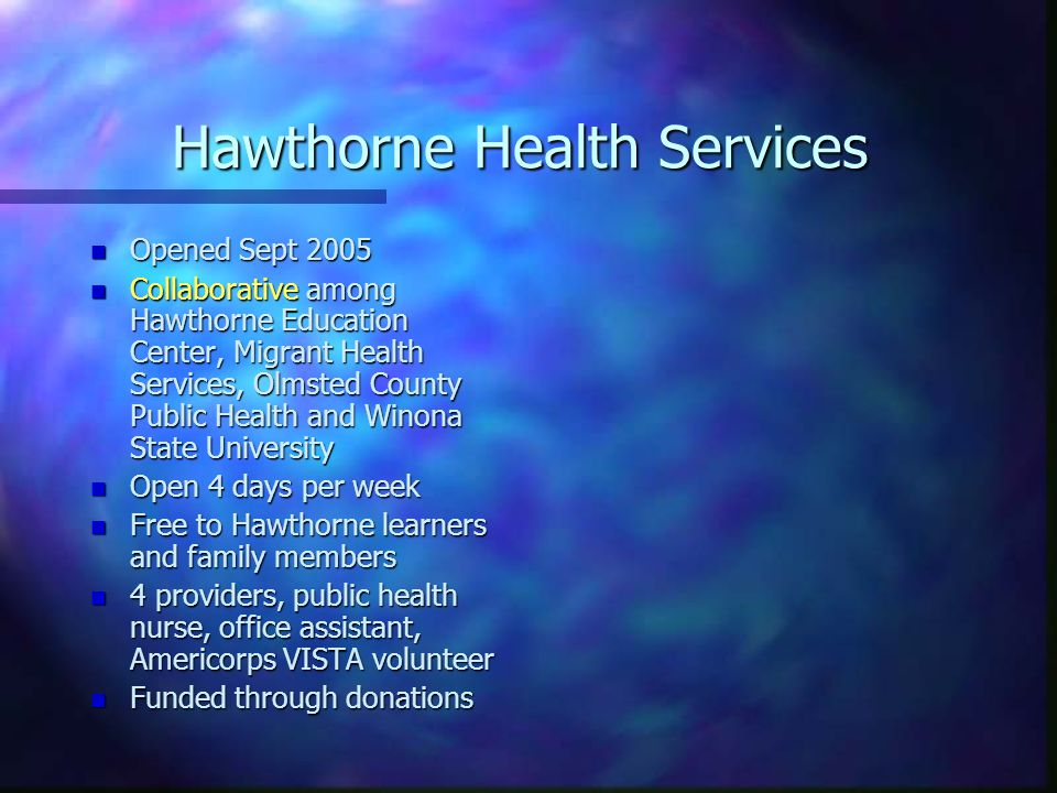 Hawthorne Health Services n Opened Sept 2005 n Collaborative among Hawthorne Education Center, Migrant Health Services, Olmsted County Public Health and Winona State University n Open 4 days per week n Free to Hawthorne learners and family members n 4 providers, public health nurse, office assistant, Americorps VISTA volunteer n Funded through donations