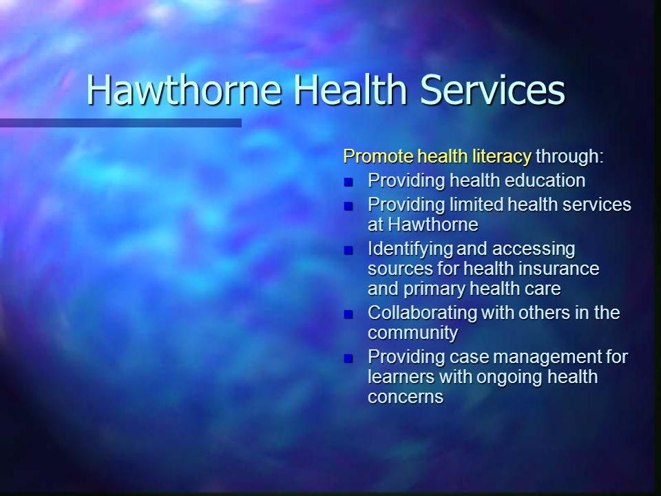 Hawthorne Health Services Promote health literacy through: n Providing health education n Providing limited health services at Hawthorne n Identifying and accessing sources for health insurance and primary health care n Collaborating with others in the community n Providing case management for learners with ongoing health concerns