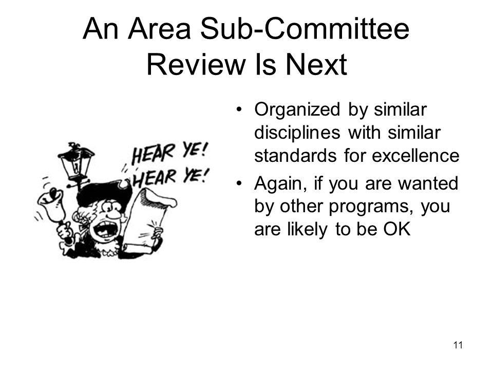 11 An Area Sub-Committee Review Is Next Organized by similar disciplines with similar standards for excellence Again, if you are wanted by other programs, you are likely to be OK