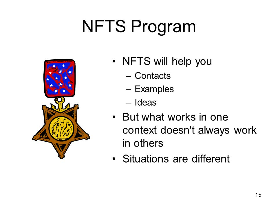 15 NFTS Program NFTS will help you –Contacts –Examples –Ideas But what works in one context doesn t always work in others Situations are different