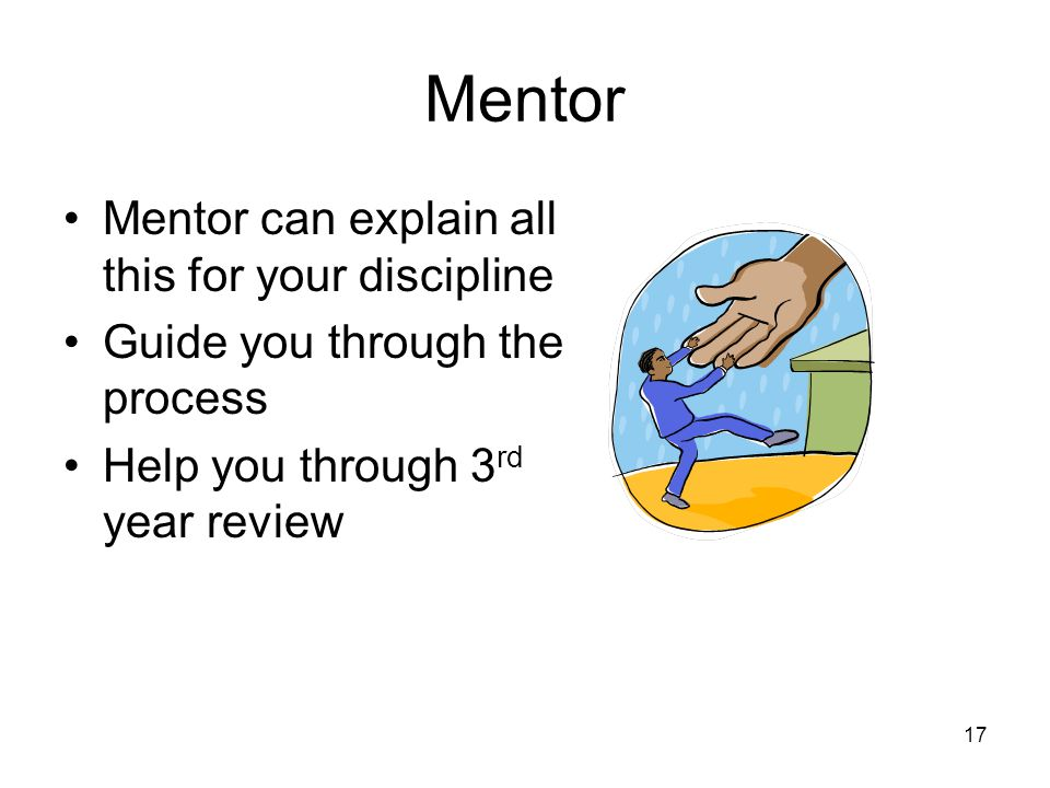 17 Mentor Mentor can explain all this for your discipline Guide you through the process Help you through 3 rd year review