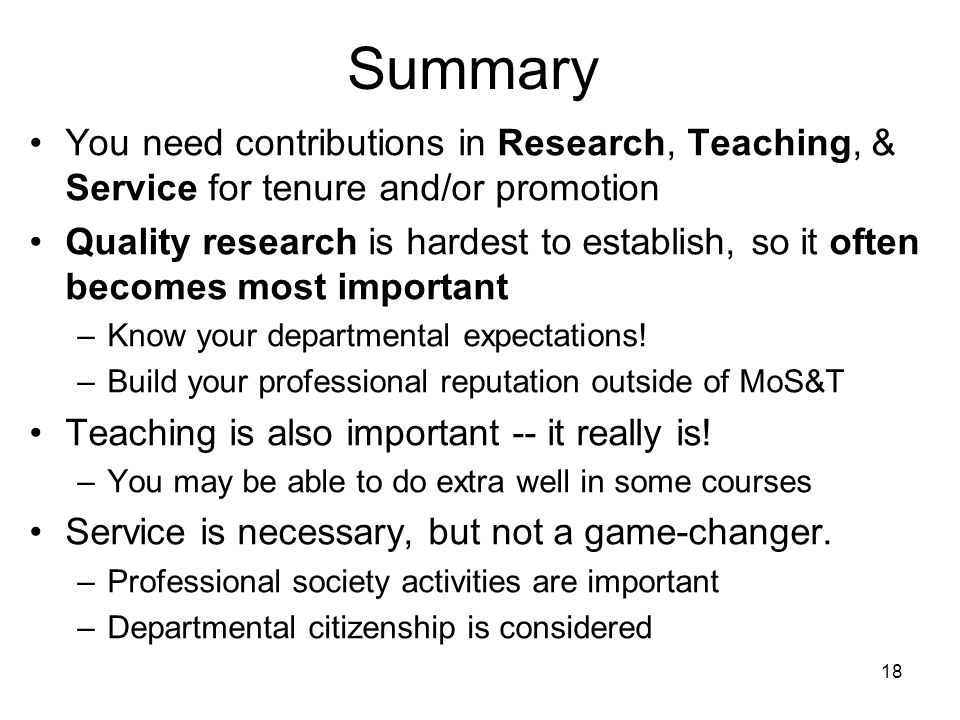 18 Summary You need contributions in Research, Teaching, & Service for tenure and/or promotion Quality research is hardest to establish, so it often becomes most important –Know your departmental expectations.