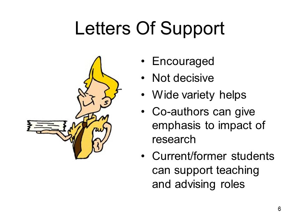 6 Letters Of Support Encouraged Not decisive Wide variety helps Co-authors can give emphasis to impact of research Current/former students can support teaching and advising roles