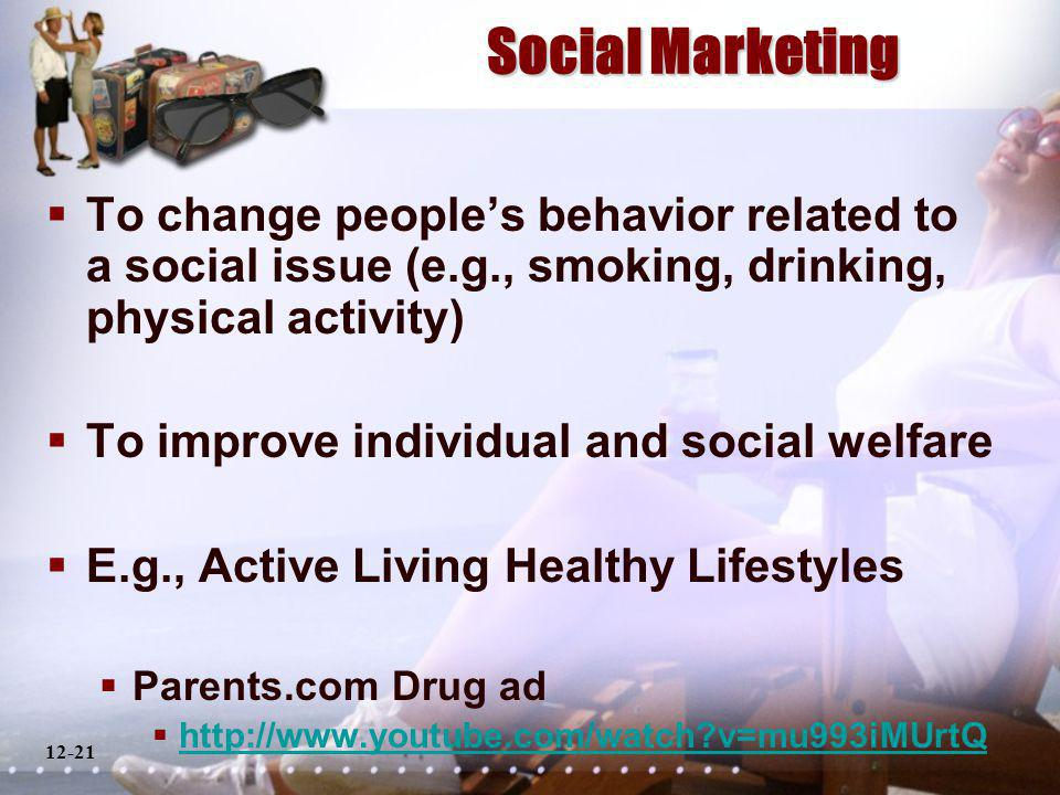 12-21 Social Marketing To change peoples behavior related to a social issue (e.g., smoking, drinking, physical activity) To improve individual and social welfare E.g., Active Living Healthy Lifestyles Parents.com Drug ad http://www.youtube.com/watch v=mu993iMUrtQ