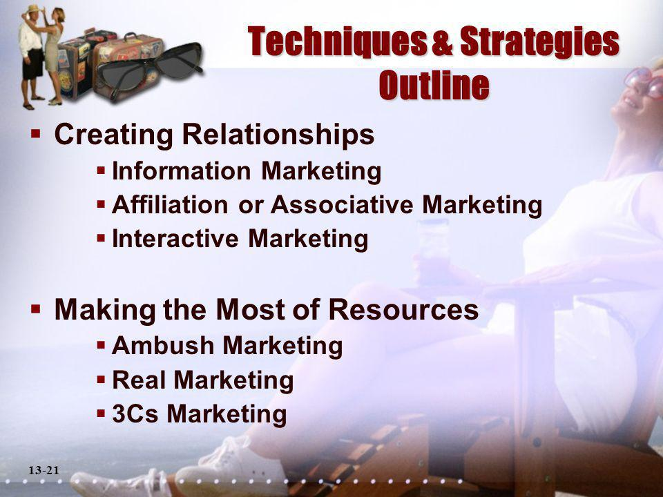 13-21 Techniques & Strategies Outline Creating Relationships Information Marketing Affiliation or Associative Marketing Interactive Marketing Making the Most of Resources Ambush Marketing Real Marketing 3Cs Marketing
