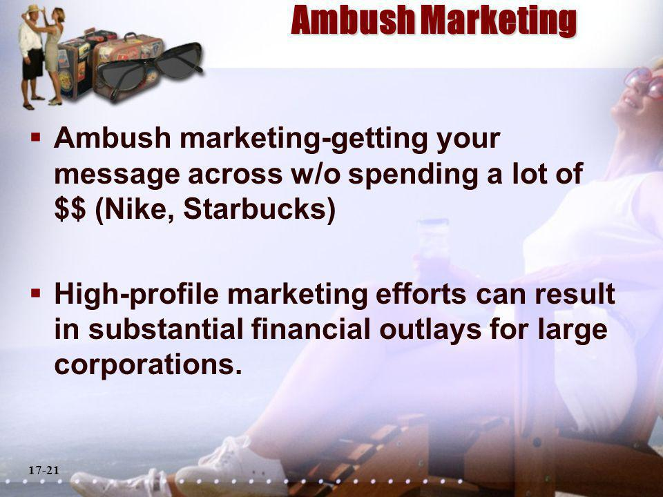 17-21 Ambush Marketing Ambush marketing-getting your message across w/o spending a lot of $$ (Nike, Starbucks) High-profile marketing efforts can result in substantial financial outlays for large corporations.