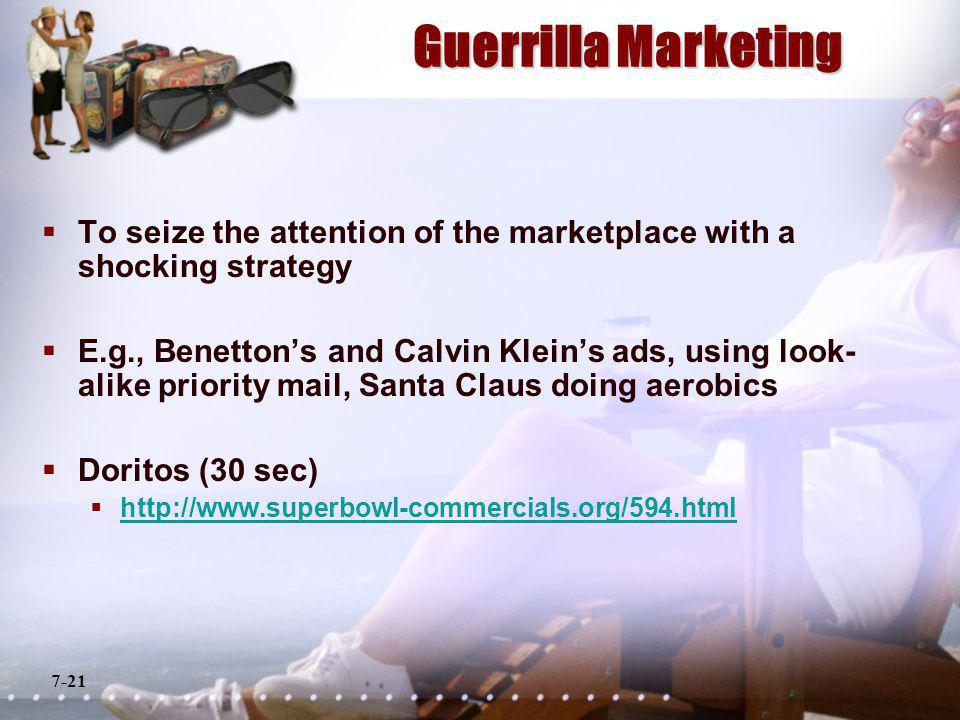 7-21 Guerrilla Marketing To seize the attention of the marketplace with a shocking strategy E.g., Benettons and Calvin Kleins ads, using look- alike priority mail, Santa Claus doing aerobics Doritos (30 sec) http://www.superbowl-commercials.org/594.html