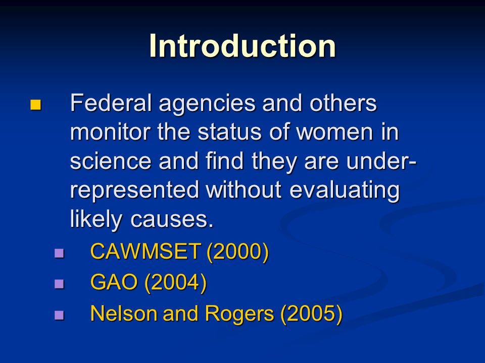 Introduction Federal agencies and others monitor the status of women in science and find they are under- represented without evaluating likely causes.