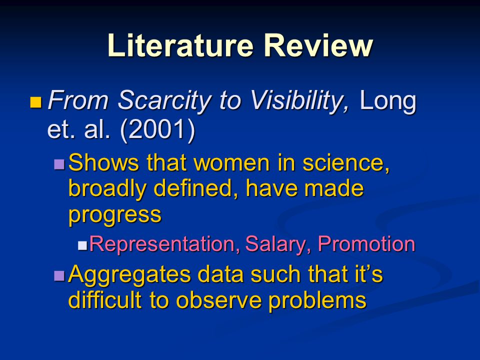 Literature Review From Scarcity to Visibility, Long et. al. (2001) From Scarcity to Visibility, Long et. al. (2001) Shows that women in science, broad