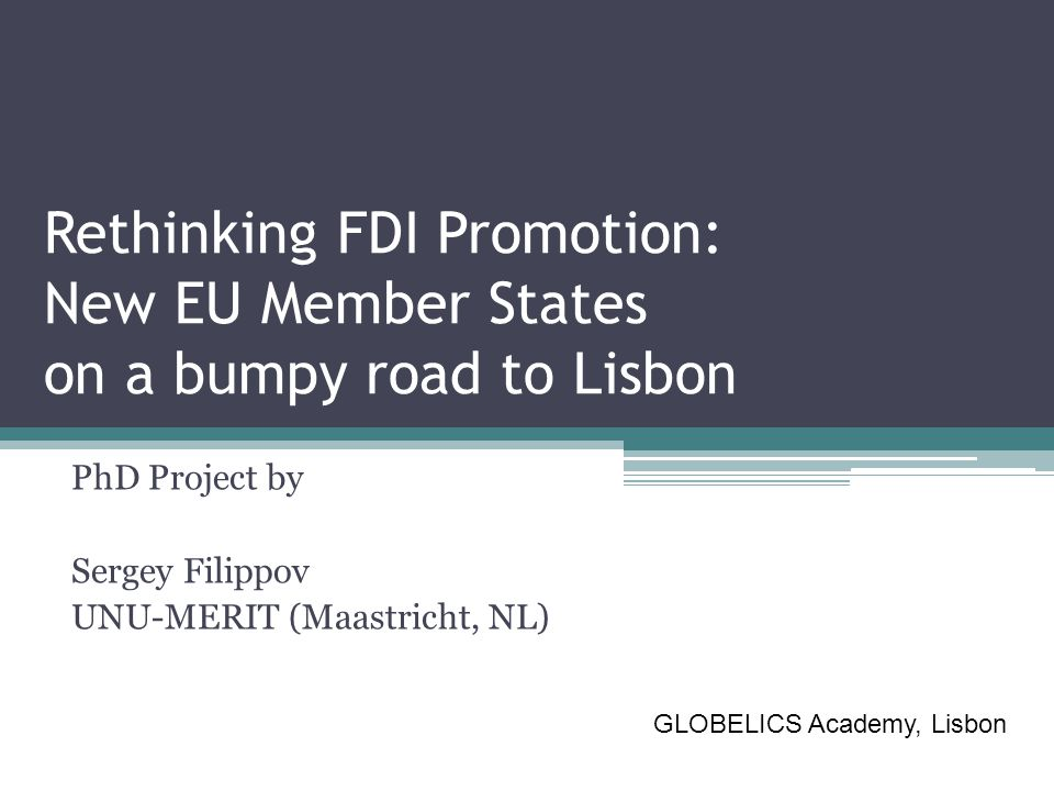 Rethinking FDI Promotion: New EU Member States on a bumpy road to Lisbon PhD Project by Sergey Filippov UNU-MERIT (Maastricht, NL) GLOBELICS Academy,