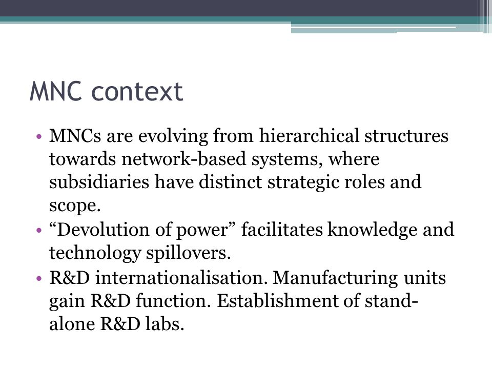 MNC context MNCs are evolving from hierarchical structures towards network-based systems, where subsidiaries have distinct strategic roles and scope.