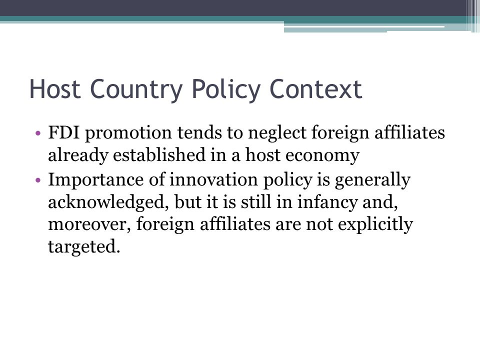 Host Country Policy Context FDI promotion tends to neglect foreign affiliates already established in a host economy Importance of innovation policy is