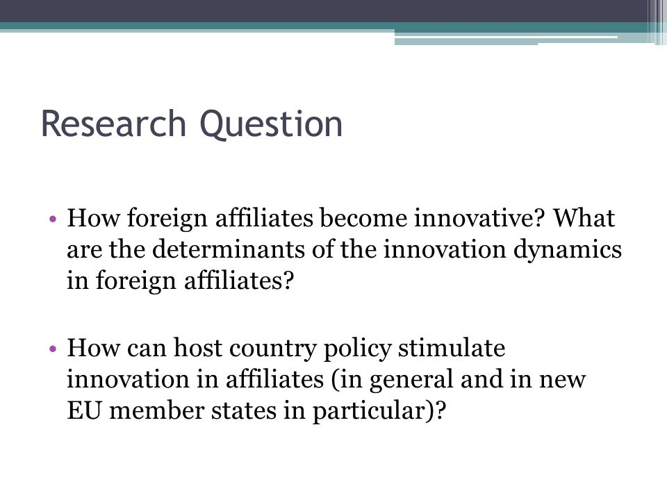 Research Question How foreign affiliates become innovative? What are the determinants of the innovation dynamics in foreign affiliates? How can host c