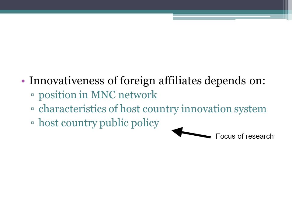 Innovativeness of foreign affiliates depends on: position in MNC network characteristics of host country innovation system host country public policy