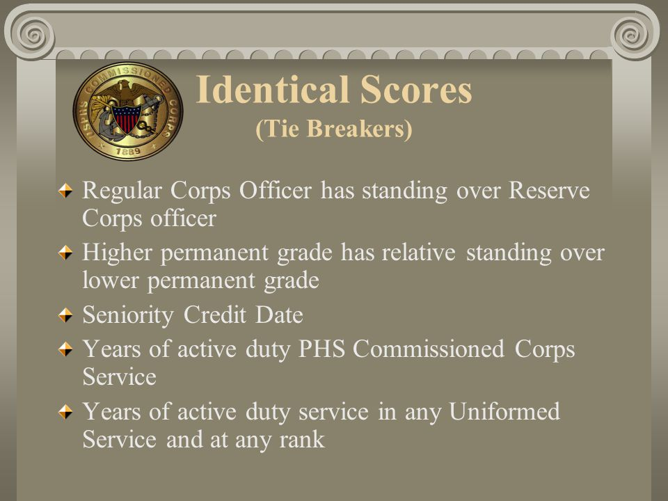 Identical Scores (Tie Breakers) Regular Corps Officer has standing over Reserve Corps officer Higher permanent grade has relative standing over lower