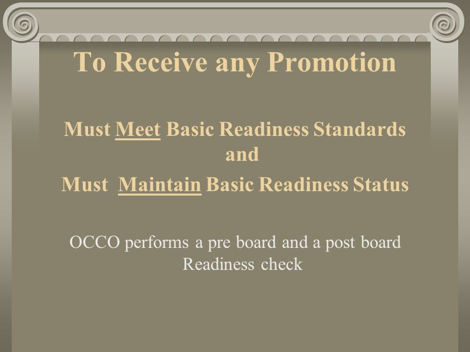 To Receive any Promotion Must Meet Basic Readiness Standards and Must Maintain Basic Readiness Status OCCO performs a pre board and a post board Readi