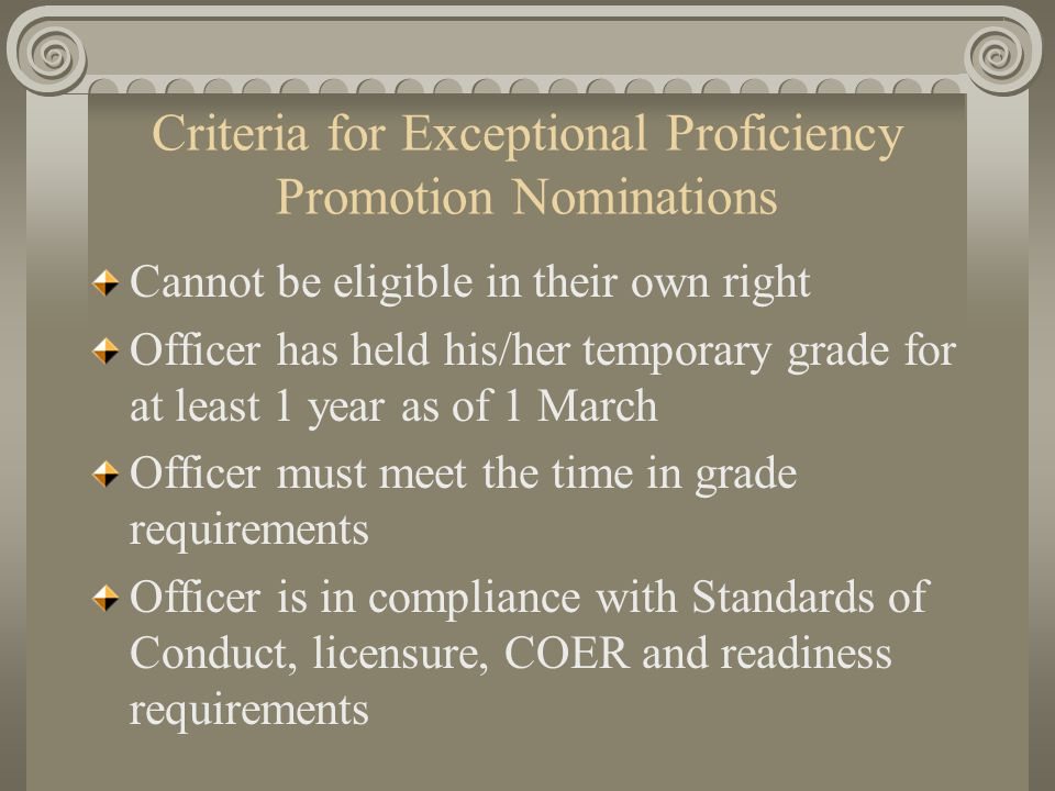 Criteria for Exceptional Proficiency Promotion Nominations Cannot be eligible in their own right Officer has held his/her temporary grade for at least