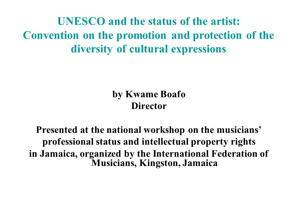 UNESCO and the status of the artist: Convention on the promotion and protection of the diversity of cultural expressions by Kwame Boafo Director Presented at the national workshop on the musicians professional status and intellectual property rights in Jamaica, organized by the International Federation of Musicians, Kingston, Jamaica