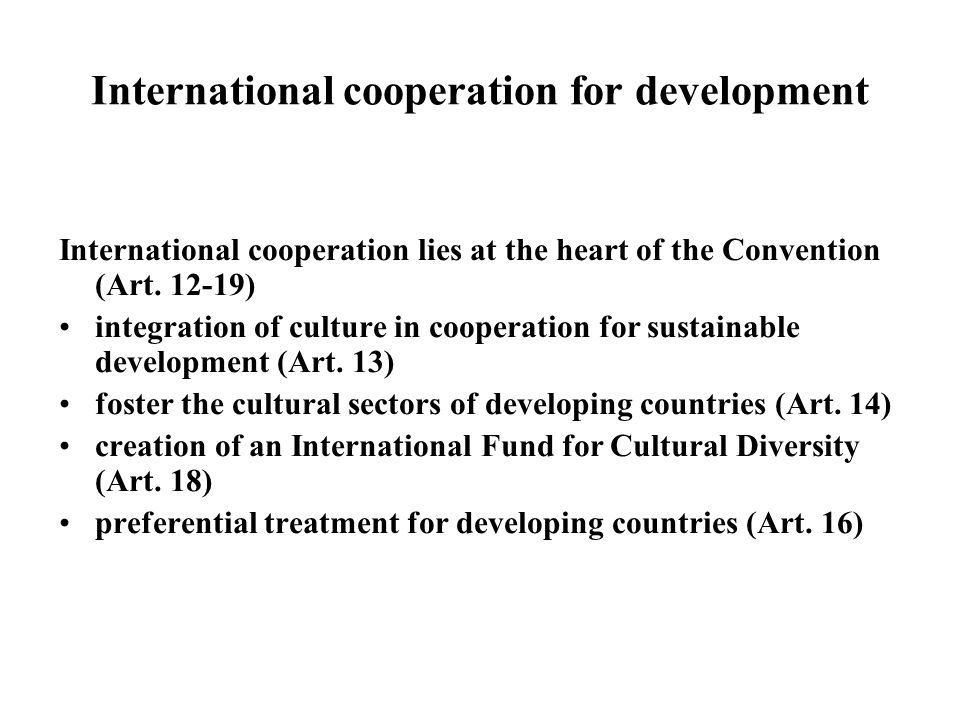 International cooperation for development International cooperation lies at the heart of the Convention (Art. 12-19) integration of culture in coopera