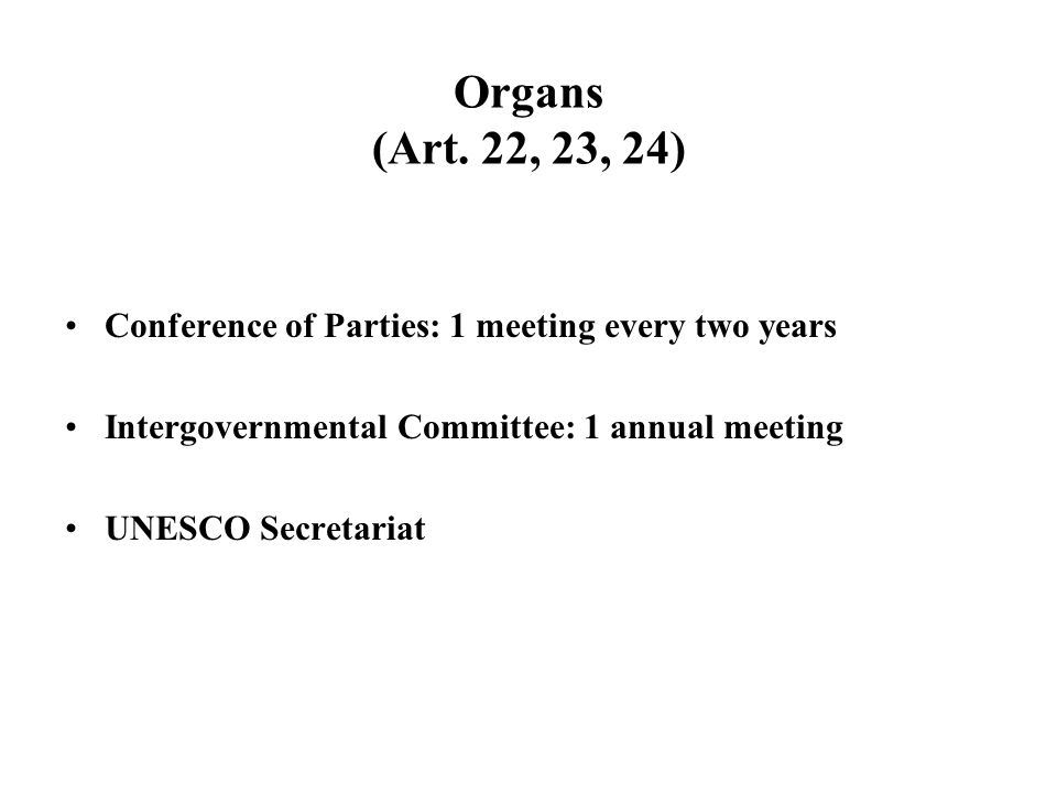 Organs (Art. 22, 23, 24) Conference of Parties: 1 meeting every two years Intergovernmental Committee: 1 annual meeting UNESCO Secretariat