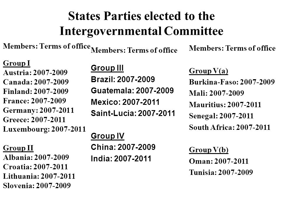 States Parties elected to the Intergovernmental Committee Members: Terms of office Group I Austria: 2007-2009 Canada: 2007-2009 Finland: 2007-2009 France: 2007-2009 Germany: 2007-2011 Greece: 2007-2011 Luxembourg: 2007-2011 Group II Albania: 2007-2009 Croatia: 2007-2011 Lithuania: 2007-2011 Slovenia: 2007-2009 Members: Terms of office Group III Brazil: 2007-2009 Guatemala: 2007-2009 Mexico: 2007-2011 Saint-Lucia: 2007-2011 Group IV China: 2007-2009 India: 2007-2011 Members: Terms of office Group V(a) Burkina-Faso: 2007-2009 Mali: 2007-2009 Mauritius: 2007-2011 Senegal: 2007-2011 South Africa: 2007-2011 Group V(b) Oman: 2007-2011 Tunisia: 2007-2009