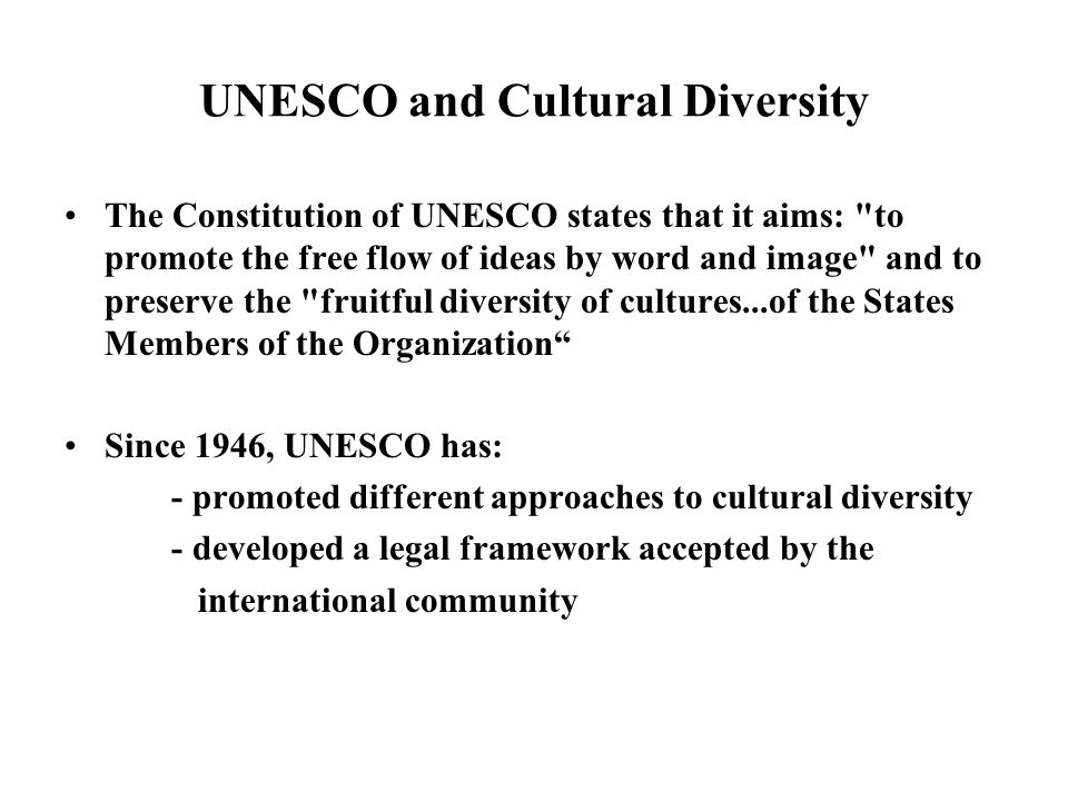 UNESCO and Cultural Diversity The Constitution of UNESCO states that it aims: to promote the free flow of ideas by word and image and to preserve the fruitful diversity of cultures...of the States Members of the Organization Since 1946, UNESCO has: - promoted different approaches to cultural diversity - developed a legal framework accepted by the international community