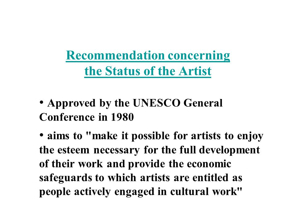 Recommendation concerning the Status of the Artist Approved by the UNESCO General Conference in 1980 aims to make it possible for artists to enjoy the esteem necessary for the full development of their work and provide the economic safeguards to which artists are entitled as people actively engaged in cultural work