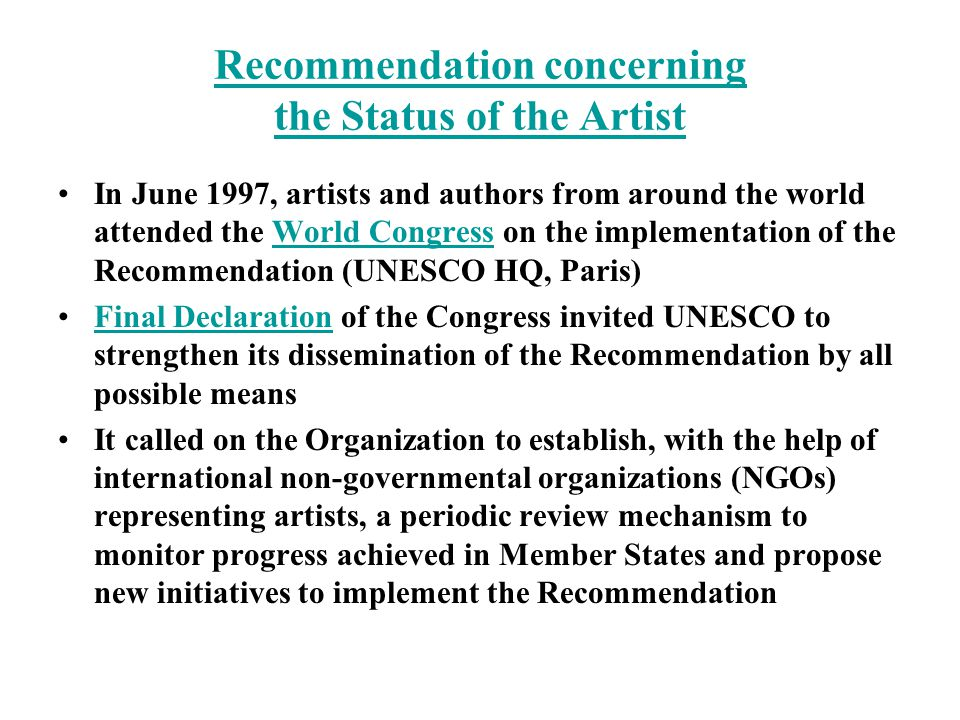 Recommendation concerning the Status of the Artist In June 1997, artists and authors from around the world attended the World Congress on the implementation of the Recommendation (UNESCO HQ, Paris)World Congress Final Declaration of the Congress invited UNESCO to strengthen its dissemination of the Recommendation by all possible meansFinal Declaration It called on the Organization to establish, with the help of international non-governmental organizations (NGOs) representing artists, a periodic review mechanism to monitor progress achieved in Member States and propose new initiatives to implement the Recommendation