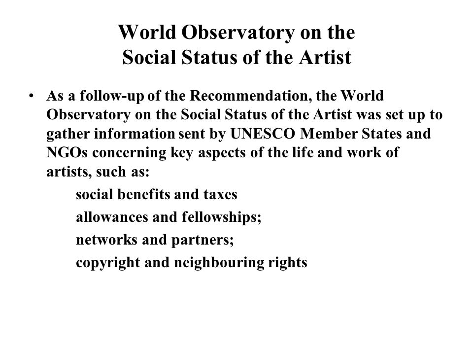 World Observatory on the Social Status of the Artist As a follow-up of the Recommendation, the World Observatory on the Social Status of the Artist was set up to gather information sent by UNESCO Member States and NGOs concerning key aspects of the life and work of artists, such as: social benefits and taxes allowances and fellowships; networks and partners; copyright and neighbouring rights