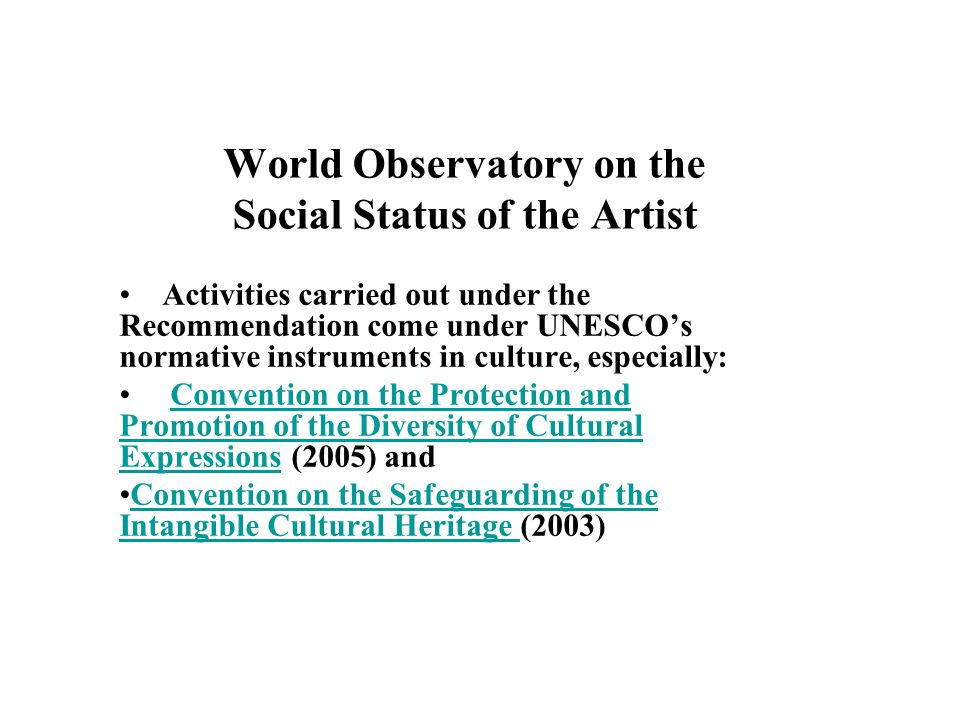 World Observatory on the Social Status of the Artist Activities carried out under the Recommendation come under UNESCOs normative instruments in culture, especially: Convention on the Protection and Promotion of the Diversity of Cultural Expressions (2005) andConvention on the Protection and Promotion of the Diversity of Cultural Expressions Convention on the Safeguarding of the Intangible Cultural Heritage (2003)Convention on the Safeguarding of the Intangible Cultural Heritage