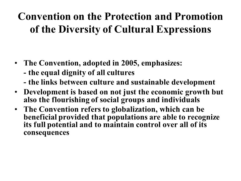 Convention on the Protection and Promotion of the Diversity of Cultural Expressions The Convention, adopted in 2005, emphasizes: - the equal dignity of all cultures - the links between culture and sustainable development Development is based on not just the economic growth but also the flourishing of social groups and individuals The Convention refers to globalization, which can be beneficial provided that populations are able to recognize its full potential and to maintain control over all of its consequences
