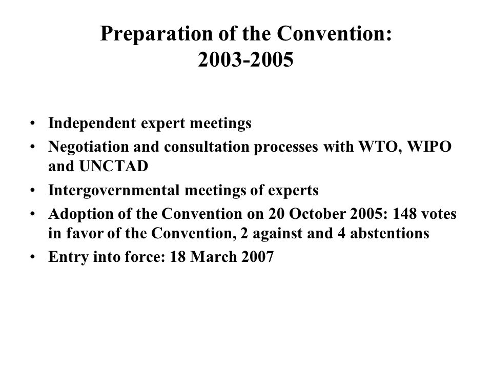 Preparation of the Convention: 2003-2005 Independent expert meetings Negotiation and consultation processes with WTO, WIPO and UNCTAD Intergovernmental meetings of experts Adoption of the Convention on 20 October 2005: 148 votes in favor of the Convention, 2 against and 4 abstentions Entry into force: 18 March 2007