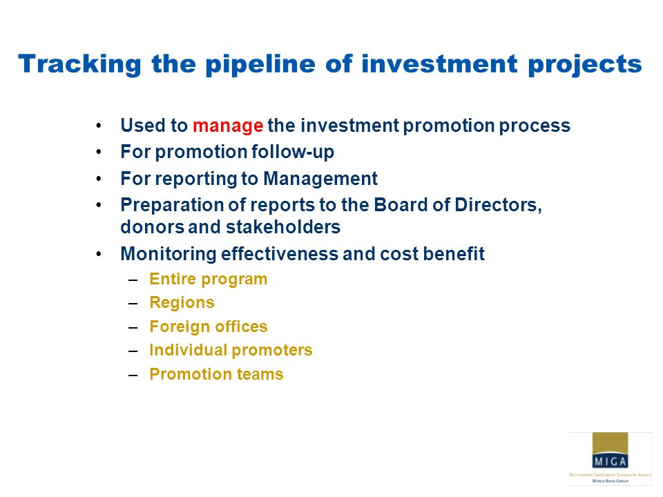 Tracking the pipeline of investment projects Used to manage the investment promotion process For promotion follow-up For reporting to Management Preparation of reports to the Board of Directors, donors and stakeholders Monitoring effectiveness and cost benefit –Entire program –Regions –Foreign offices –Individual promoters –Promotion teams