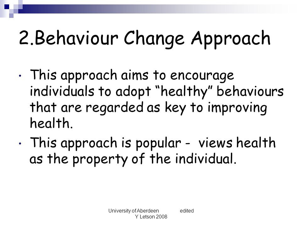 University of Aberdeen edited Y Letson 2008 2.Behaviour Change Approach This approach aims to encourage individuals to adopt healthy behaviours that are regarded as key to improving health.