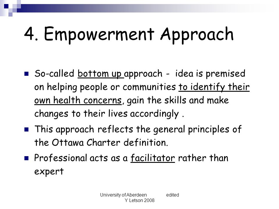 University of Aberdeen edited Y Letson 2008 4. Empowerment Approach So-called bottom up approach - idea is premised on helping people or communities t