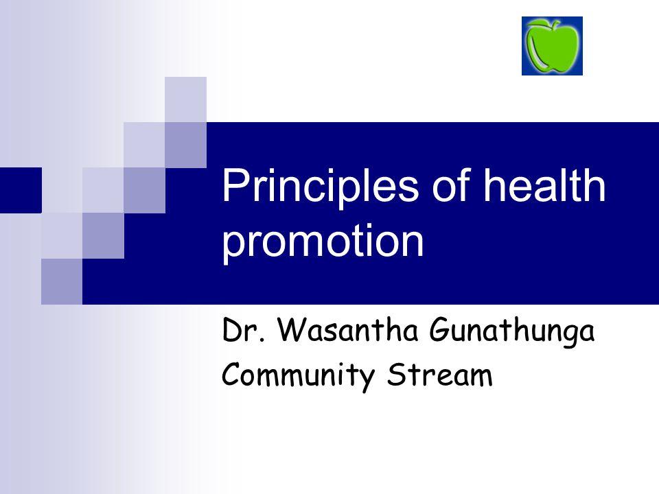 Principles of health promotion Dr. Wasantha Gunathunga Community Stream