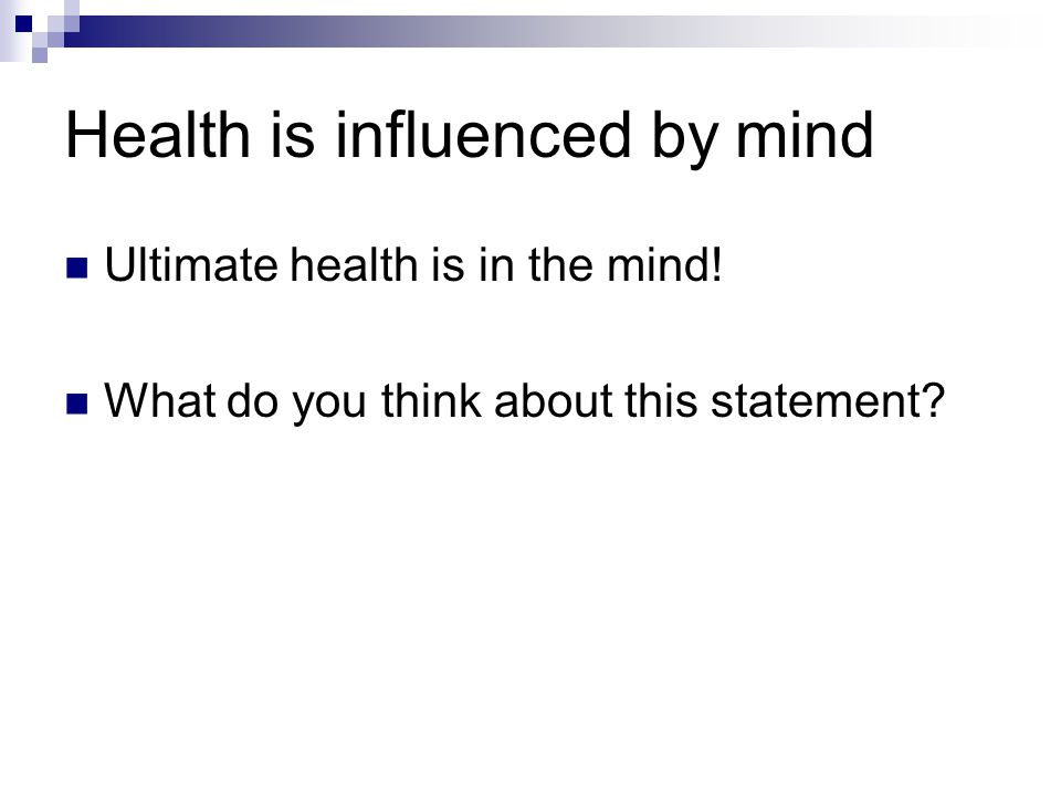 Health is influenced by mind Ultimate health is in the mind! What do you think about this statement?