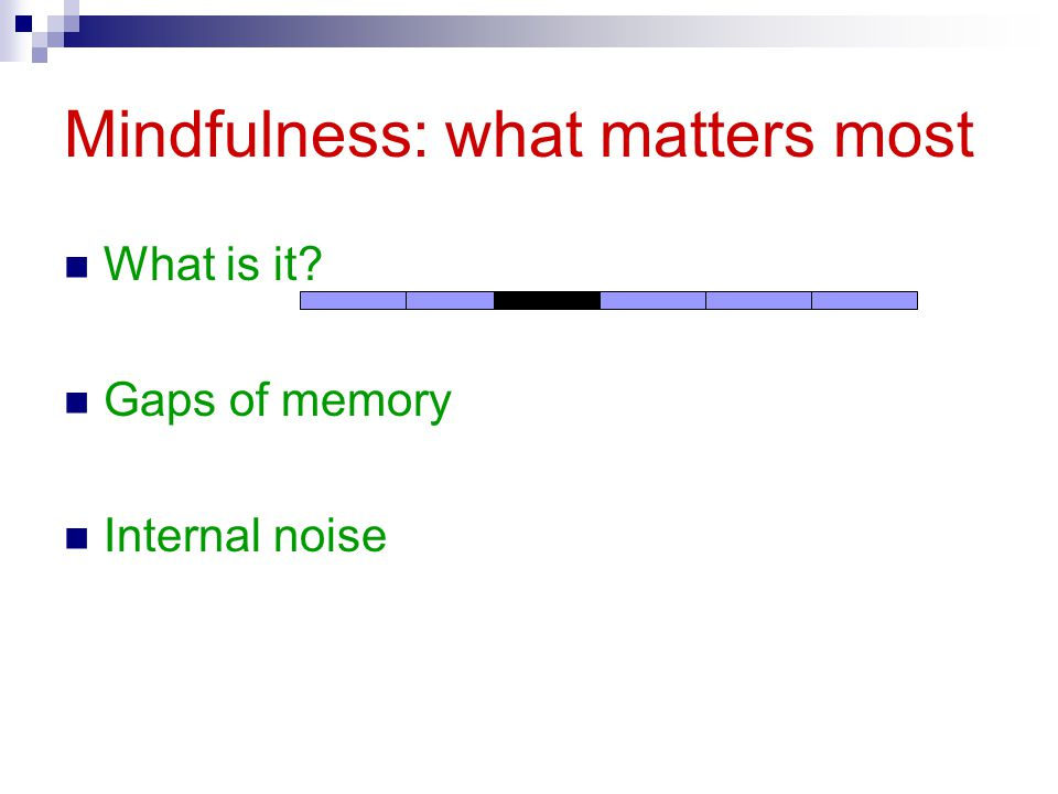 Mindfulness: what matters most What is it? Gaps of memory Internal noise