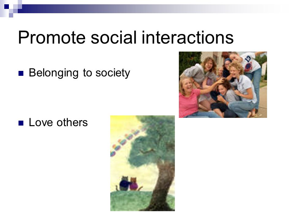 Promote social interactions Belonging to society Love others