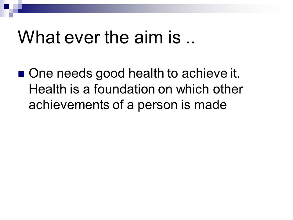 What ever the aim is.. One needs good health to achieve it. Health is a foundation on which other achievements of a person is made